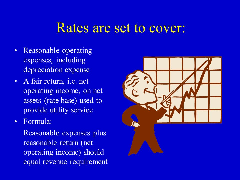 Rates are set to cover: Reasonable operating expenses, including depreciation expense A fair return, i.e. net operating income, on net assets (rate ba