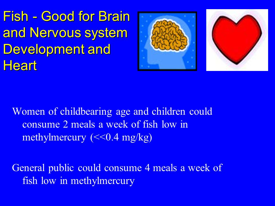 Fish - Good for Brain and Nervous system Development and Heart Women of childbearing age and children could consume 2 meals a week of fish low in meth