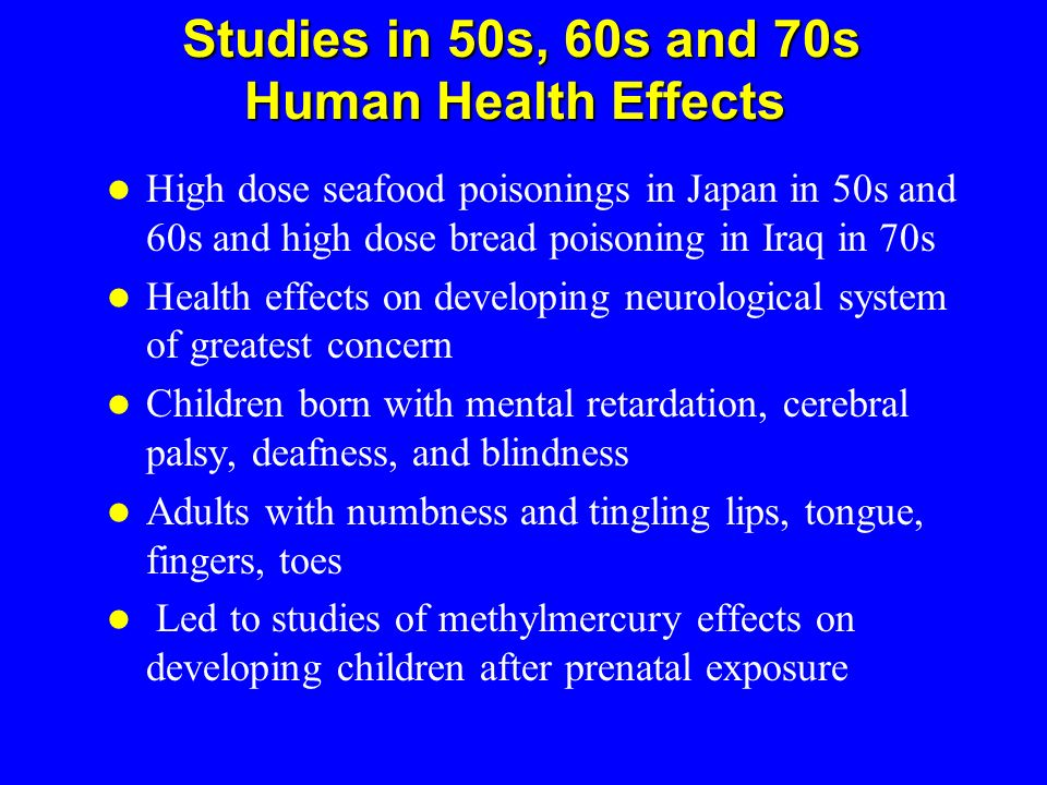 Studies in 50s, 60s and 70s Human Health Effects Studies in 50s, 60s and 70s Human Health Effects High dose seafood poisonings in Japan in 50s and 60s
