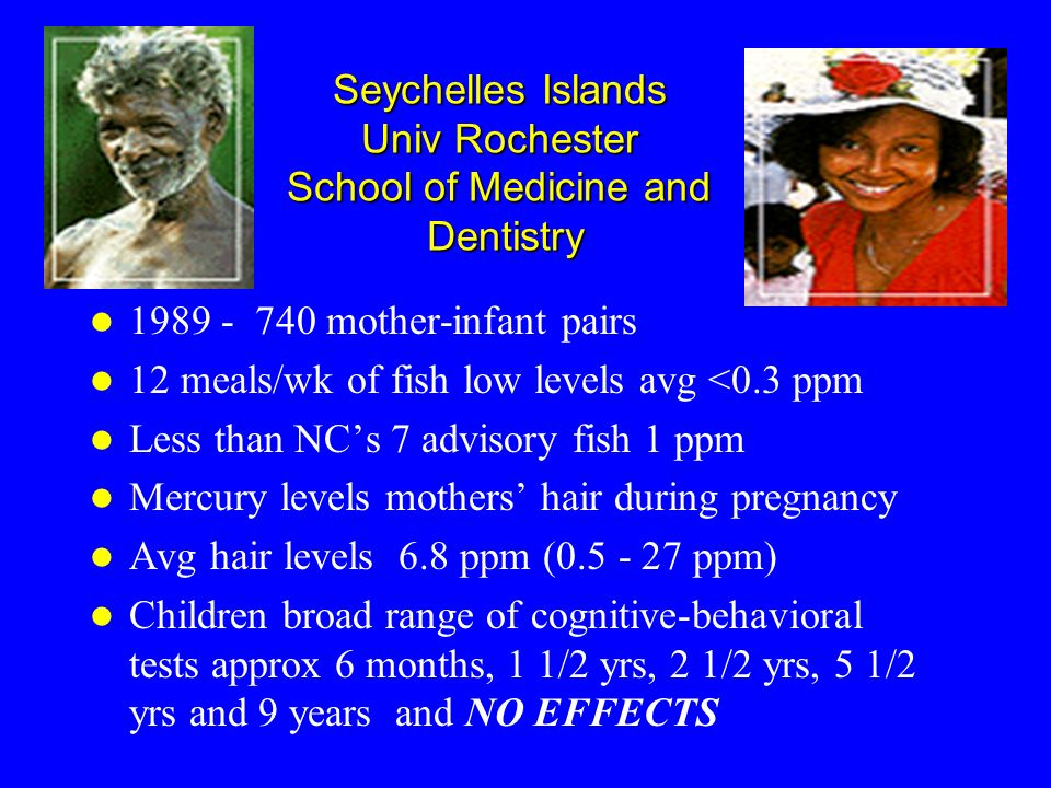 Seychelles Islands Univ Rochester School of Medicine and Dentistry 1989 - 740 mother-infant pairs 12 meals/wk of fish low levels avg <0.3 ppm Less tha