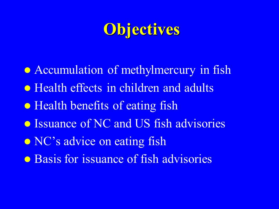 Objectives Accumulation of methylmercury in fish Health effects in children and adults Health benefits of eating fish Issuance of NC and US fish advis