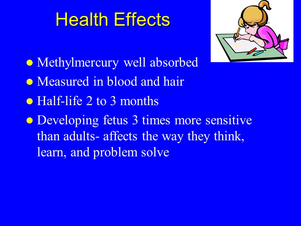 Health Effects Methylmercury well absorbed Measured in blood and hair Half-life 2 to 3 months Developing fetus 3 times more sensitive than adults- aff