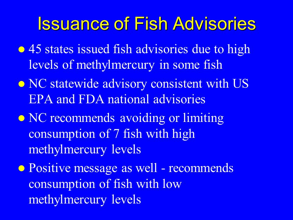 Issuance of Fish Advisories 45 states issued fish advisories due to high levels of methylmercury in some fish NC statewide advisory consistent with US