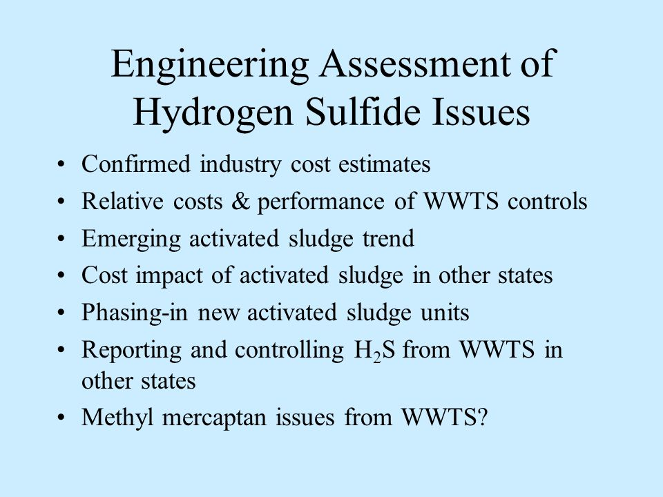 Engineering Assessment of Hydrogen Sulfide Issues Confirmed industry cost estimates Relative costs & performance of WWTS controls Emerging activated sludge trend Cost impact of activated sludge in other states Phasing-in new activated sludge units Reporting and controlling H 2 S from WWTS in other states Methyl mercaptan issues from WWTS