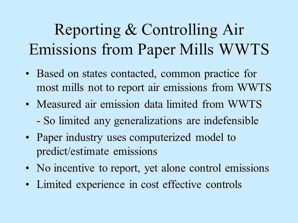 Reporting & Controlling Air Emissions from Paper Mills WWTS Based on states contacted, common practice for most mills not to report air emissions from WWTS Measured air emission data limited from WWTS - So limited any generalizations are indefensible Paper industry uses computerized model to predict/estimate emissions No incentive to report, yet alone control emissions Limited experience in cost effective controls