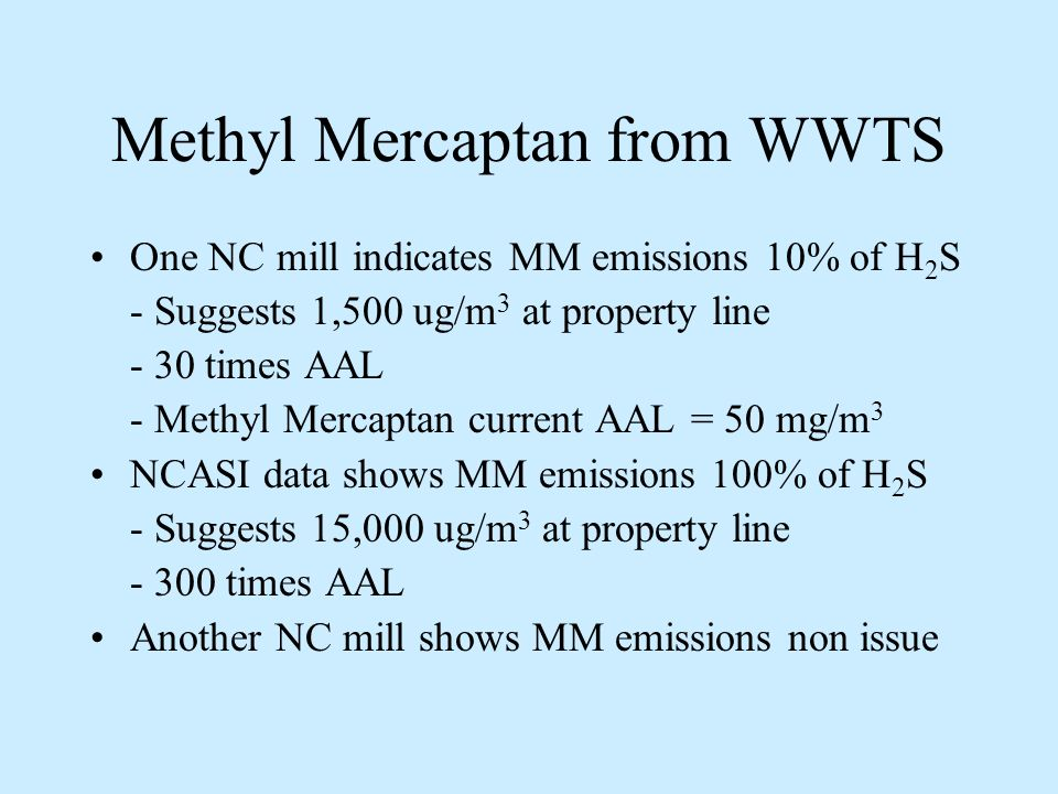 Methyl Mercaptan from WWTS One NC mill indicates MM emissions 10% of H 2 S - Suggests 1,500 ug/m 3 at property line - 30 times AAL - Methyl Mercaptan current AAL = 50 mg/m 3 NCASI data shows MM emissions 100% of H 2 S - Suggests 15,000 ug/m 3 at property line times AAL Another NC mill shows MM emissions non issue