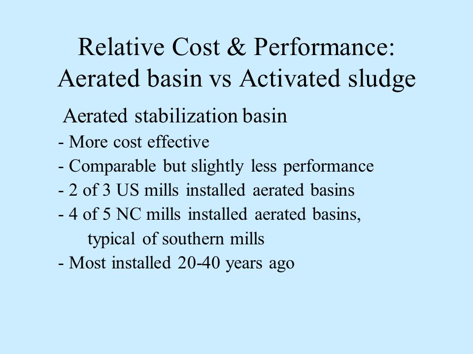 Relative Cost & Performance: Activated sludge vs Aerated basin Activated sludge Better wastewater treatment performance Less space, more effective in colder climates Irony that the following not air quality driven - 2 of 3 Canadian mills with AS due to improved water quality discharge, especially during winter - 1 of 3 US mills with AS due to space constraints, - Trend of US & Canadian mills switching to AS