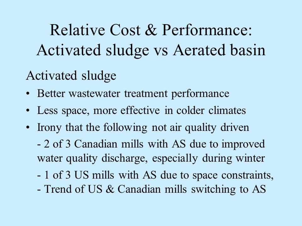 Relative cost & performance: Activated sludge vs Aerated basin ParameterActivated Sludge Aerated Basin Relative annualized cost1.91.0 BOD treatment performance - Warm weather - Cold weather 90% 75% 50% Relative cost / performance - Warm weather - Cold weather $/BOD 2.1 $/BOD 1.3 2.0