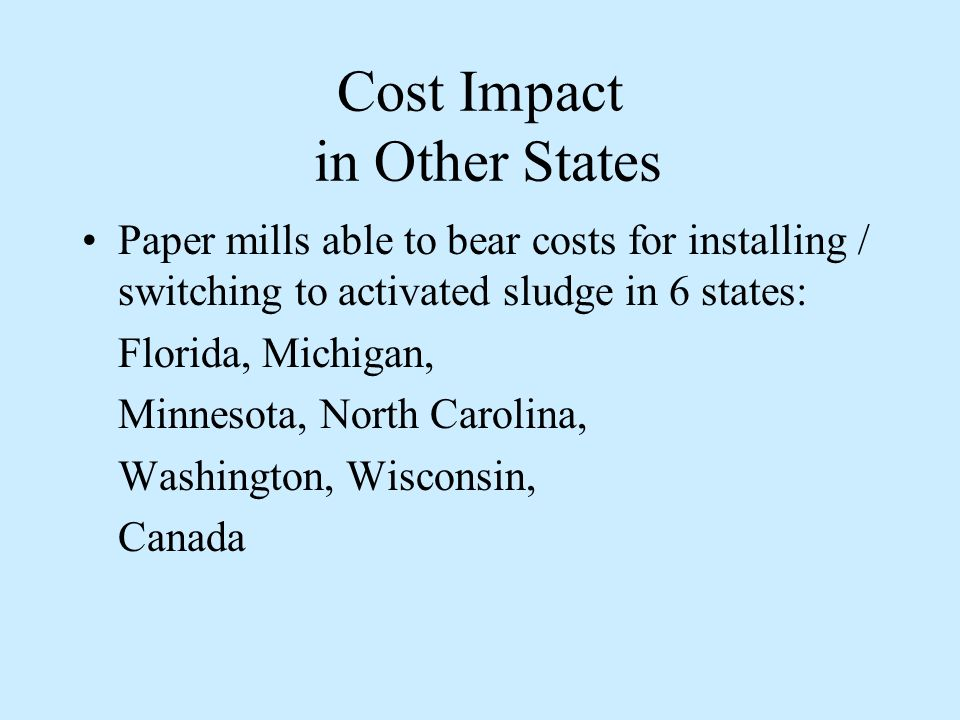 Cost Impact in Other States Paper mills able to bear costs for installing / switching to activated sludge in 6 states: Florida, Michigan, Minnesota, North Carolina, Washington, Wisconsin, Canada