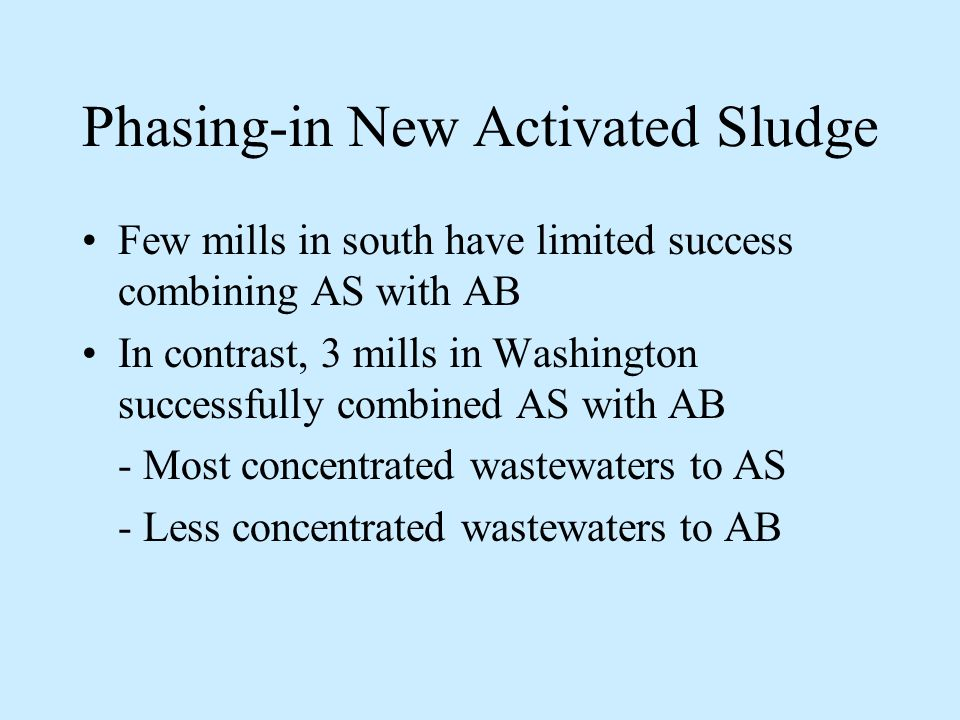 Phasing-in New Activated Sludge Few mills in south have limited success combining AS with AB In contrast, 3 mills in Washington successfully combined AS with AB - Most concentrated wastewaters to AS - Less concentrated wastewaters to AB
