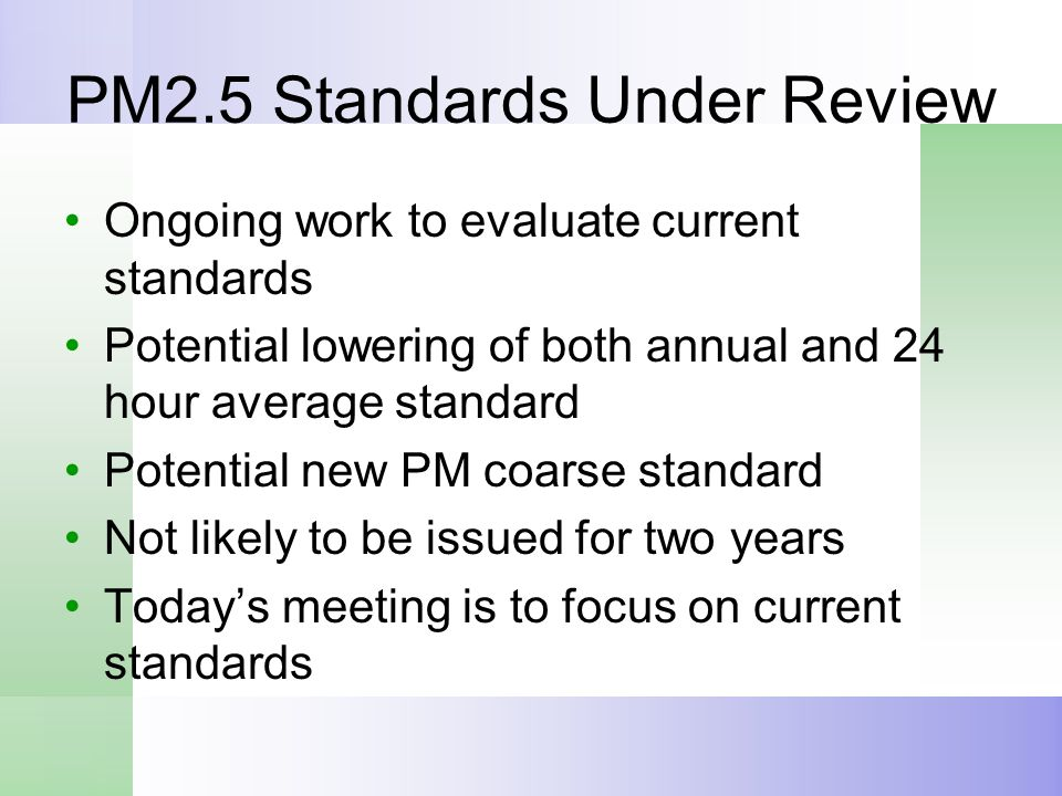 PM2.5 Standards Under Review Ongoing work to evaluate current standards Potential lowering of both annual and 24 hour average standard Potential new P