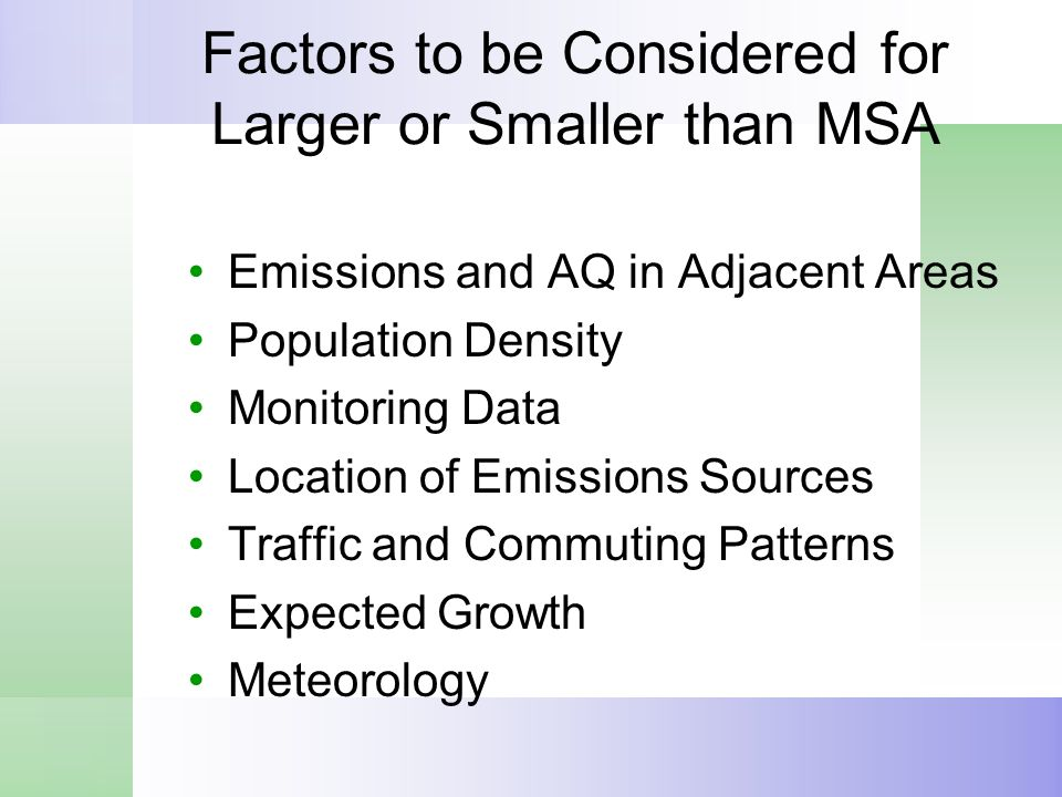 Factors to be Considered for Larger or Smaller than MSA Emissions and AQ in Adjacent Areas Population Density Monitoring Data Location of Emissions Sources Traffic and Commuting Patterns Expected Growth Meteorology