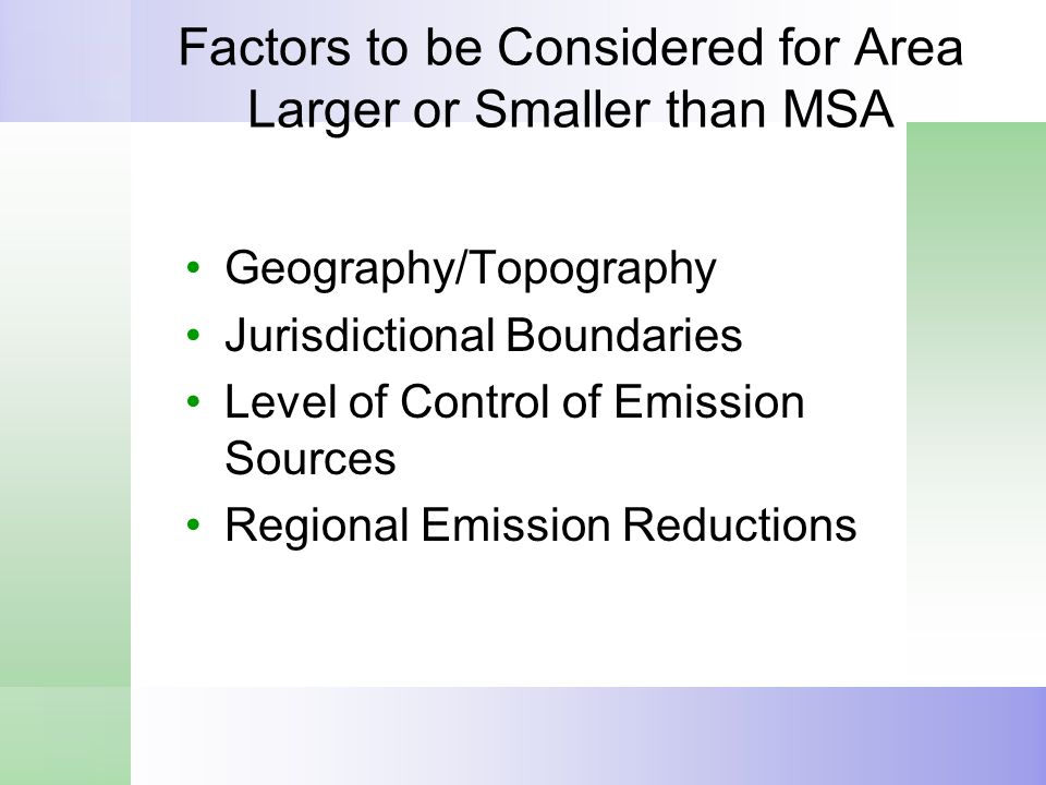 Factors to be Considered for Area Larger or Smaller than MSA Geography/Topography Jurisdictional Boundaries Level of Control of Emission Sources Regional Emission Reductions