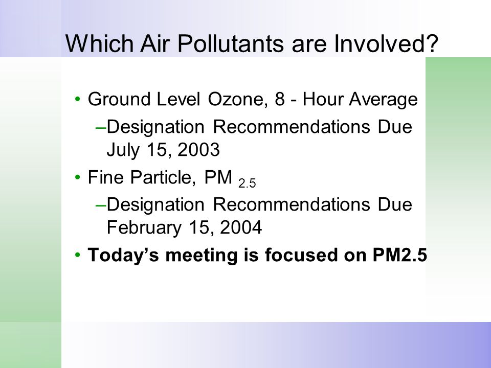 Which Air Pollutants are Involved? Ground Level Ozone, 8 - Hour Average –Designation Recommendations Due July 15, 2003 Fine Particle, PM 2.5 –Designat