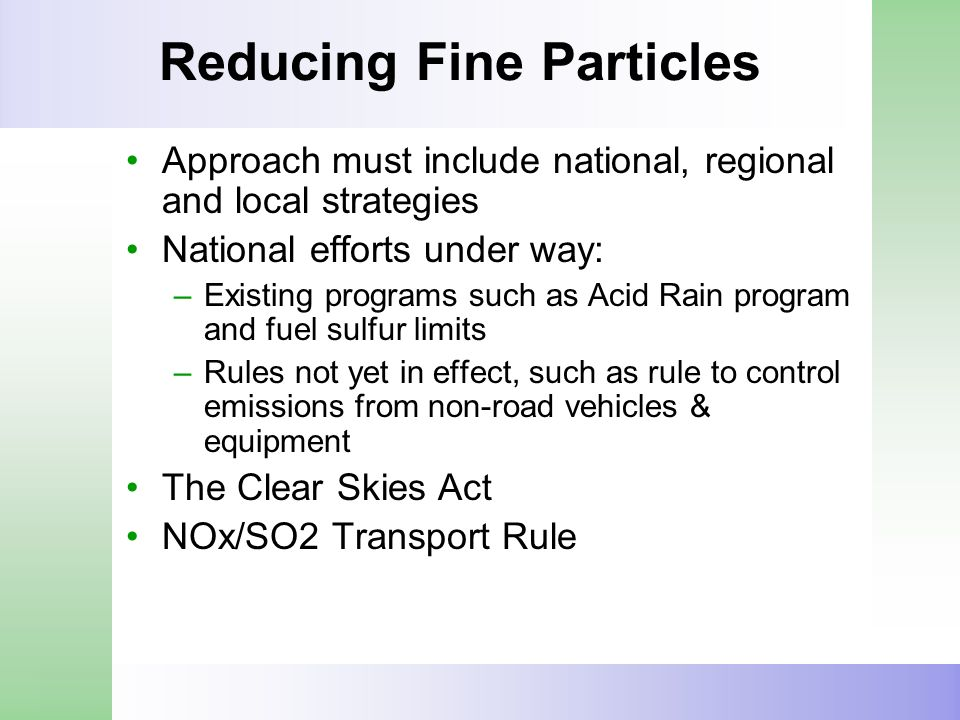 Reducing Fine Particles Approach must include national, regional and local strategies National efforts under way: –Existing programs such as Acid Rain