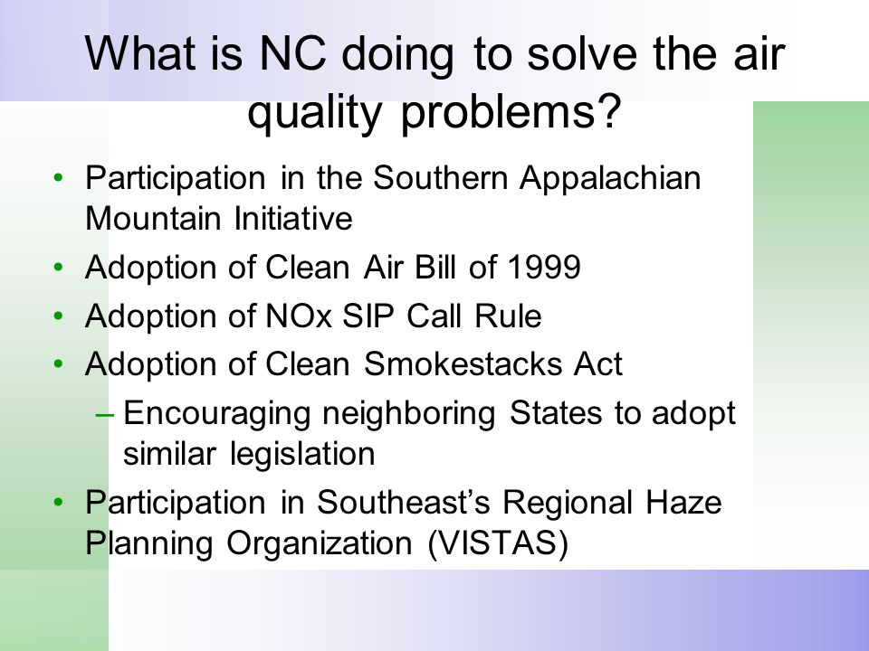 What is NC doing to solve the air quality problems? Participation in the Southern Appalachian Mountain Initiative Adoption of Clean Air Bill of 1999 A