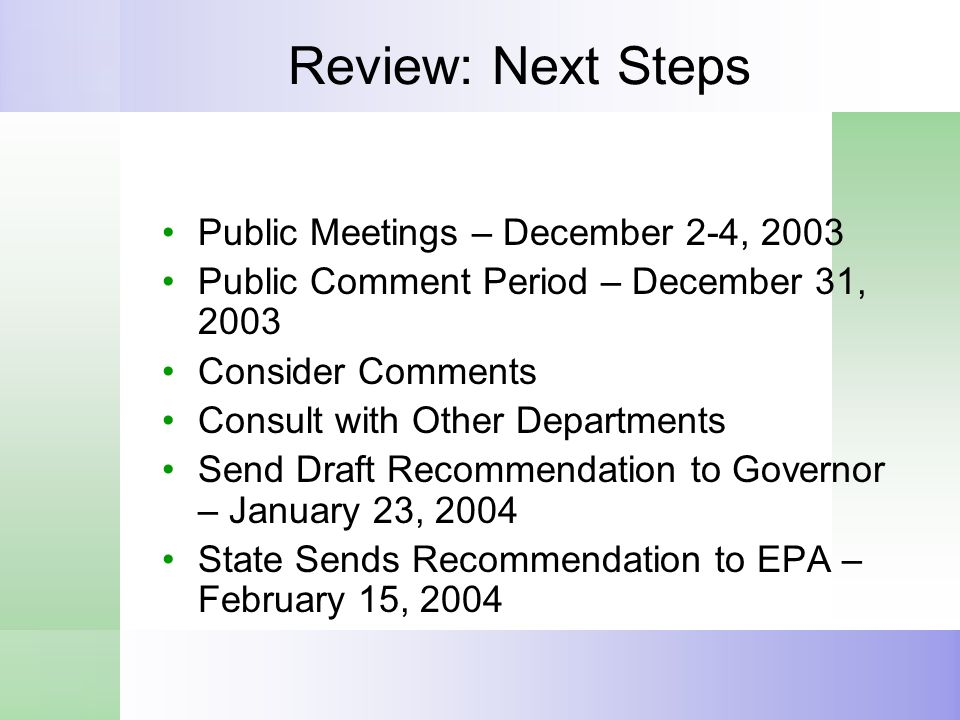 Review: Next Steps Public Meetings – December 2-4, 2003 Public Comment Period – December 31, 2003 Consider Comments Consult with Other Departments Send Draft Recommendation to Governor – January 23, 2004 State Sends Recommendation to EPA – February 15, 2004