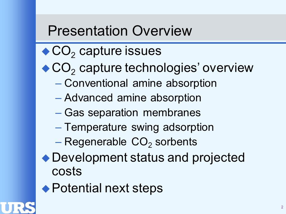 2 Presentation Overview u CO 2 capture issues u CO 2 capture technologies overview –Conventional amine absorption –Advanced amine absorption –Gas separation membranes –Temperature swing adsorption –Regenerable CO 2 sorbents u Development status and projected costs u Potential next steps