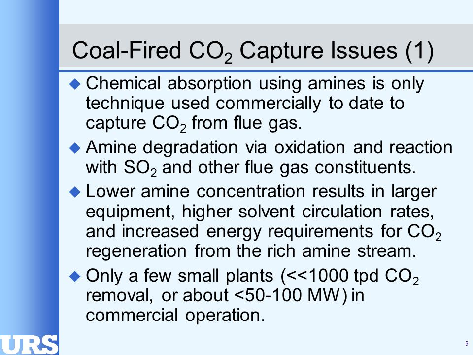 4 Coal-Fired CO 2 Capture Issues (2) u Conventional MEA absorption/stripping estimated to increase electricity costs by over 50%, and consume ~30% of plants output.* u Global Climate Change Initiative goals are 90% CO 2 capture and <10% increase in cost of energy services (net of any value-added benefits, e.g., EOR, CO 2 credit trading, etc.) u DOE Carbon Sequestration R&D program goal is to achieve carbon capture/geologic sequestration at an incremental cost of $10/ton CO 2 emissions avoided.