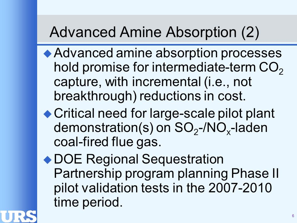 6 Advanced Amine Absorption (2) u Advanced amine absorption processes hold promise for intermediate-term CO 2 capture, with incremental (i.e., not breakthrough) reductions in cost.