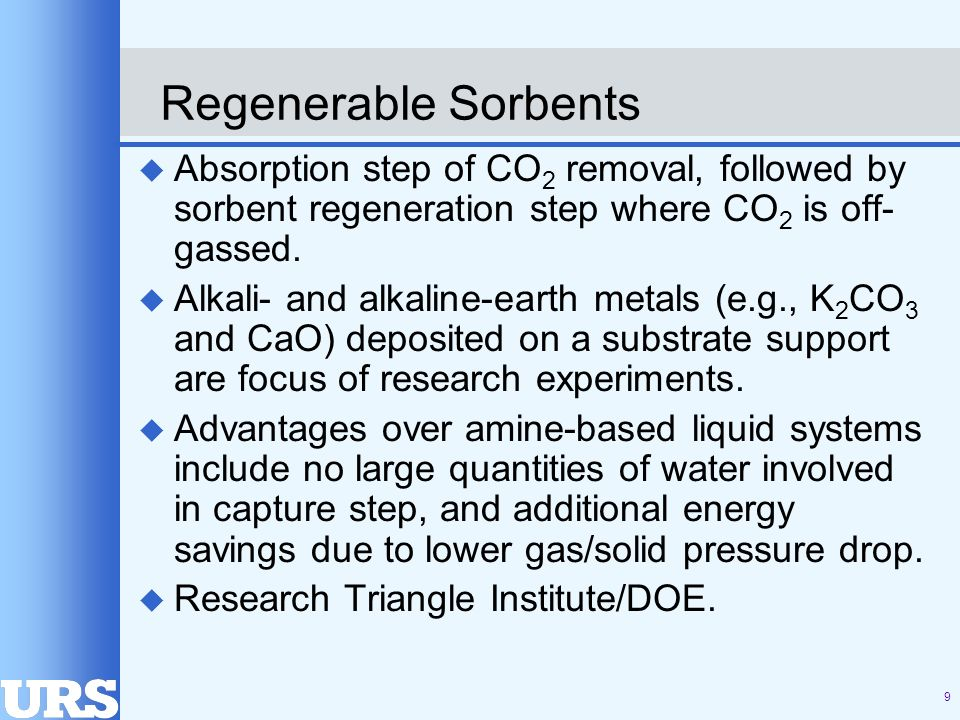 9 Regenerable Sorbents u Absorption step of CO 2 removal, followed by sorbent regeneration step where CO 2 is off- gassed.