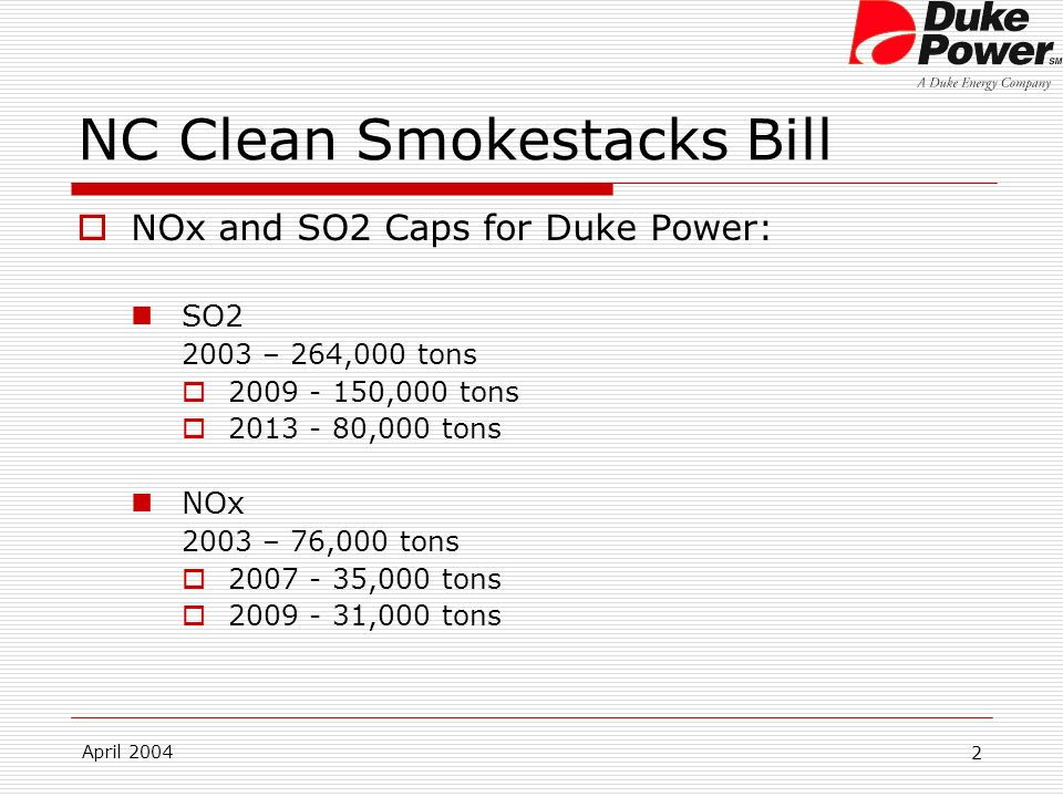 April 2004 2 NC Clean Smokestacks Bill NOx and SO2 Caps for Duke Power: SO2 2003 – 264,000 tons 2009 - 150,000 tons 2013 - 80,000 tons NOx 2003 – 76,000 tons 2007 - 35,000 tons 2009 - 31,000 tons