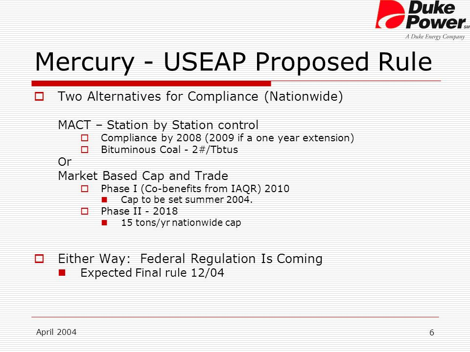 April 2004 6 Mercury - USEAP Proposed Rule Two Alternatives for Compliance (Nationwide) MACT – Station by Station control Compliance by 2008 (2009 if a one year extension) Bituminous Coal - 2#/Tbtus Or Market Based Cap and Trade Phase I (Co-benefits from IAQR) 2010 Cap to be set summer 2004.