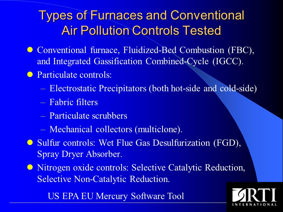 Types of Furnaces and Conventional Air Pollution Controls Tested Conventional furnace, Fluidized-Bed Combustion (FBC), and Integrated Gassification Combined-Cycle (IGCC).