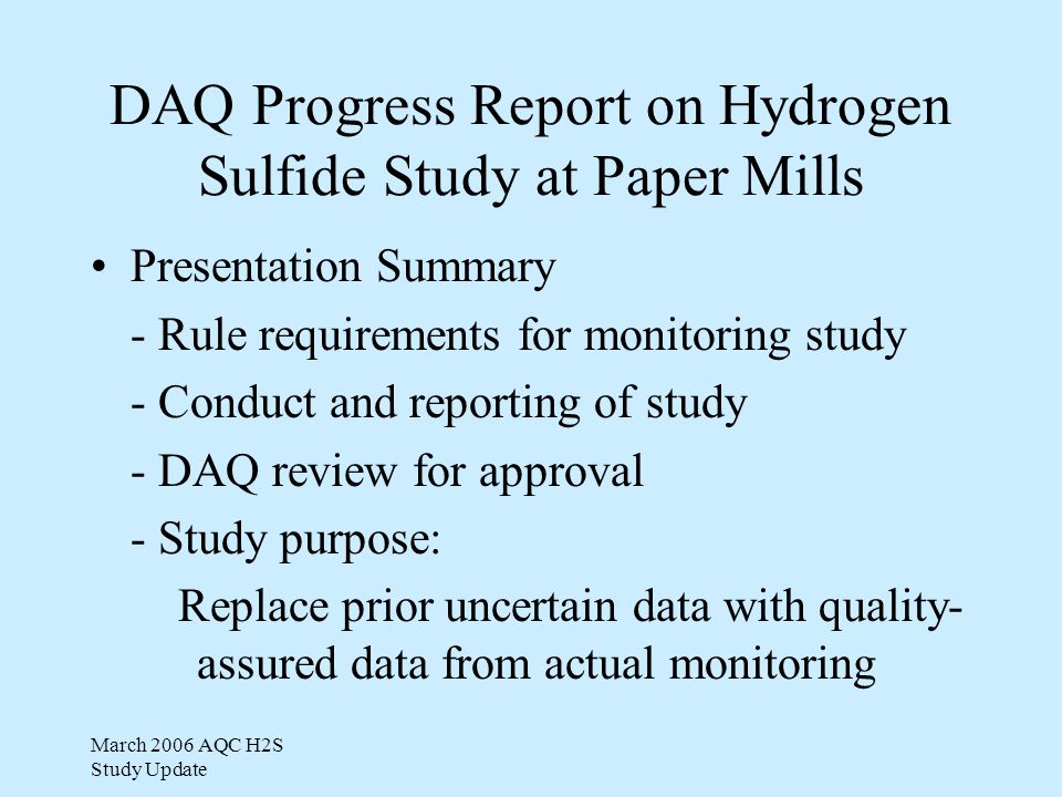 March 2006 AQC H2S Study Update Phase II Study Plan Industry submitted Phase II Plan in February 2006 DAQ approved plan with one minor change Re-measure emissions at Plymouth & Roanoke Rapids - Synthesize emissions for other 2 mills Key analytical QA data good in Pre-Phase II work Perform dispersion modeling for all 4 mills to predict hydrogen sulfide levels at property lines Plan to submit emission study and dispersion modeling results by July 2006