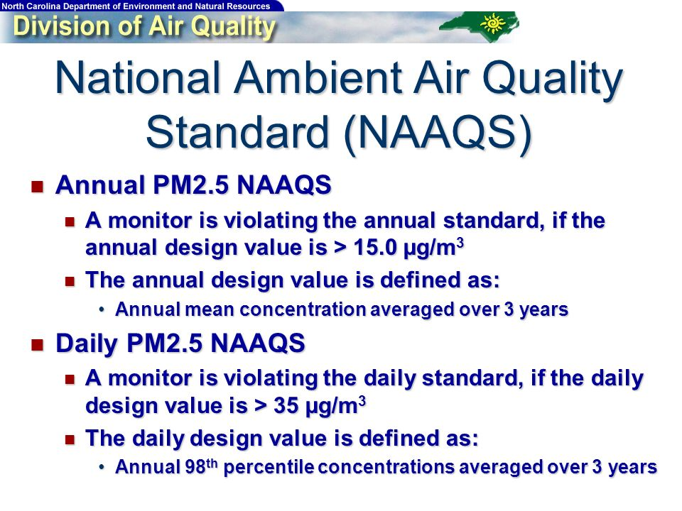 National Ambient Air Quality Standard (NAAQS) Annual PM2.5 NAAQS Annual PM2.5 NAAQS A monitor is violating the annual standard, if the annual design value is > 15.0 µg/m 3 A monitor is violating the annual standard, if the annual design value is > 15.0 µg/m 3 The annual design value is defined as: The annual design value is defined as: Annual mean concentration averaged over 3 yearsAnnual mean concentration averaged over 3 years Daily PM2.5 NAAQS Daily PM2.5 NAAQS A monitor is violating the daily standard, if the daily design value is > 35 µg/m 3 A monitor is violating the daily standard, if the daily design value is > 35 µg/m 3 The daily design value is defined as: The daily design value is defined as: Annual 98 th percentile concentrations averaged over 3 yearsAnnual 98 th percentile concentrations averaged over 3 years