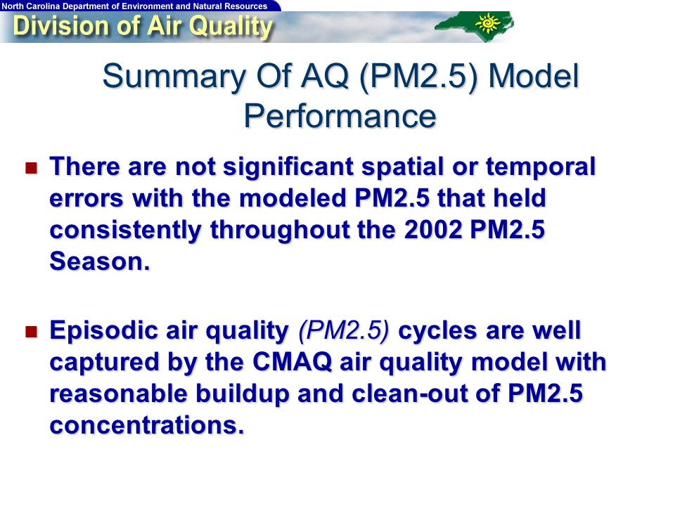 Summary Of AQ (PM2.5) Model Performance There are not significant spatial or temporal errors with the modeled PM2.5 that held consistently throughout the 2002 PM2.5 Season.