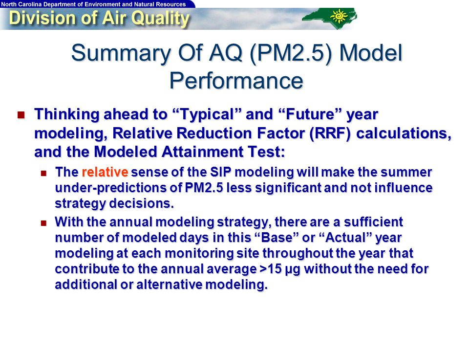 Thinking ahead to Typical and Future year modeling, Relative Reduction Factor (RRF) calculations, and the Modeled Attainment Test: Thinking ahead to Typical and Future year modeling, Relative Reduction Factor (RRF) calculations, and the Modeled Attainment Test: The relative sense of the SIP modeling will make the summer under-predictions of PM2.5 less significant and not influence strategy decisions.