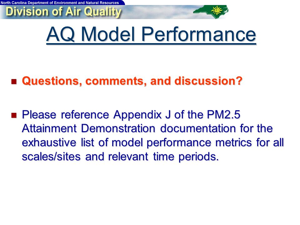 AQ Model Performance Questions, comments, and discussion? Questions, comments, and discussion? Please reference Appendix J of the PM2.5 Attainment Dem
