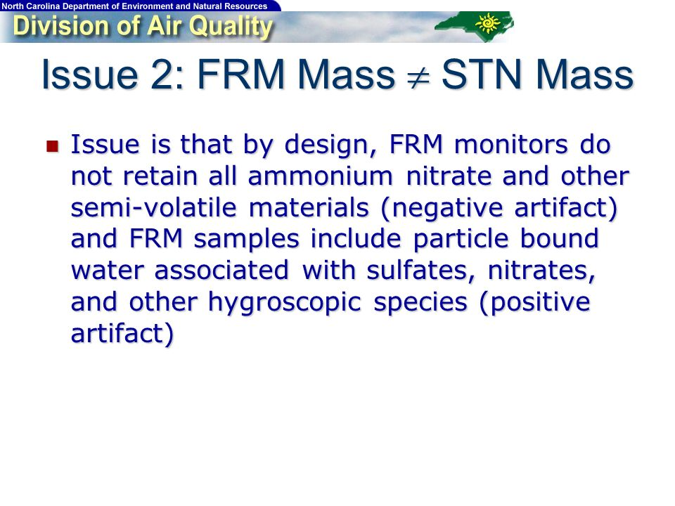 Issue 2: FRM Mass STN Mass Issue is that by design, FRM monitors do not retain all ammonium nitrate and other semi-volatile materials (negative artifact) and FRM samples include particle bound water associated with sulfates, nitrates, and other hygroscopic species (positive artifact) Issue is that by design, FRM monitors do not retain all ammonium nitrate and other semi-volatile materials (negative artifact) and FRM samples include particle bound water associated with sulfates, nitrates, and other hygroscopic species (positive artifact)