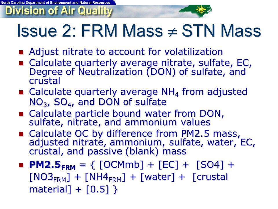 Adjust nitrate to account for volatilization Adjust nitrate to account for volatilization Calculate quarterly average nitrate, sulfate, EC, Degree of Neutralization (DON) of sulfate, and crustal Calculate quarterly average nitrate, sulfate, EC, Degree of Neutralization (DON) of sulfate, and crustal Calculate quarterly average NH 4 from adjusted NO 3, SO 4, and DON of sulfate Calculate quarterly average NH 4 from adjusted NO 3, SO 4, and DON of sulfate Calculate particle bound water from DON, sulfate, nitrate, and ammonium values Calculate particle bound water from DON, sulfate, nitrate, and ammonium values Calculate OC by difference from PM2.5 mass, adjusted nitrate, ammonium, sulfate, water, EC, crustal, and passive (blank) mass Calculate OC by difference from PM2.5 mass, adjusted nitrate, ammonium, sulfate, water, EC, crustal, and passive (blank) mass PM2.5 FRM = { [OCMmb] + [EC] + [SO4] + [NO3 FRM ] + [NH4 FRM ] + [water] + [crustal material] + [0.5] } PM2.5 FRM = { [OCMmb] + [EC] + [SO4] + [NO3 FRM ] + [NH4 FRM ] + [water] + [crustal material] + [0.5] } Issue 2: FRM Mass STN Mass