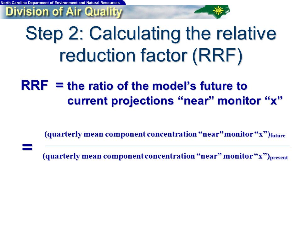 Step 2: Calculating the relative reduction factor (RRF) RRF = the ratio of the models future to current projections near monitor x (quarterly mean com