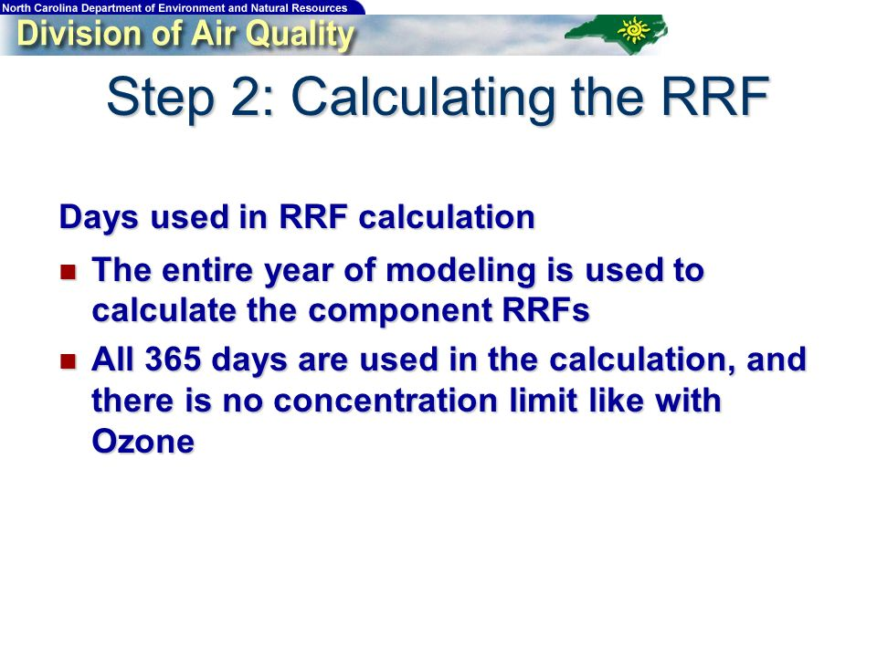 Days used in RRF calculation The entire year of modeling is used to calculate the component RRFs The entire year of modeling is used to calculate the component RRFs All 365 days are used in the calculation, and there is no concentration limit like with Ozone All 365 days are used in the calculation, and there is no concentration limit like with Ozone Step 2: Calculating the RRF