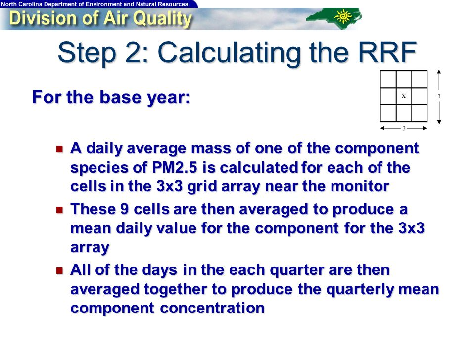 For the base year: A daily average mass of one of the component species of PM2.5 is calculated for each of the cells in the 3x3 grid array near the monitor A daily average mass of one of the component species of PM2.5 is calculated for each of the cells in the 3x3 grid array near the monitor These 9 cells are then averaged to produce a mean daily value for the component for the 3x3 array These 9 cells are then averaged to produce a mean daily value for the component for the 3x3 array All of the days in the each quarter are then averaged together to produce the quarterly mean component concentration All of the days in the each quarter are then averaged together to produce the quarterly mean component concentration Step 2: Calculating the RRF