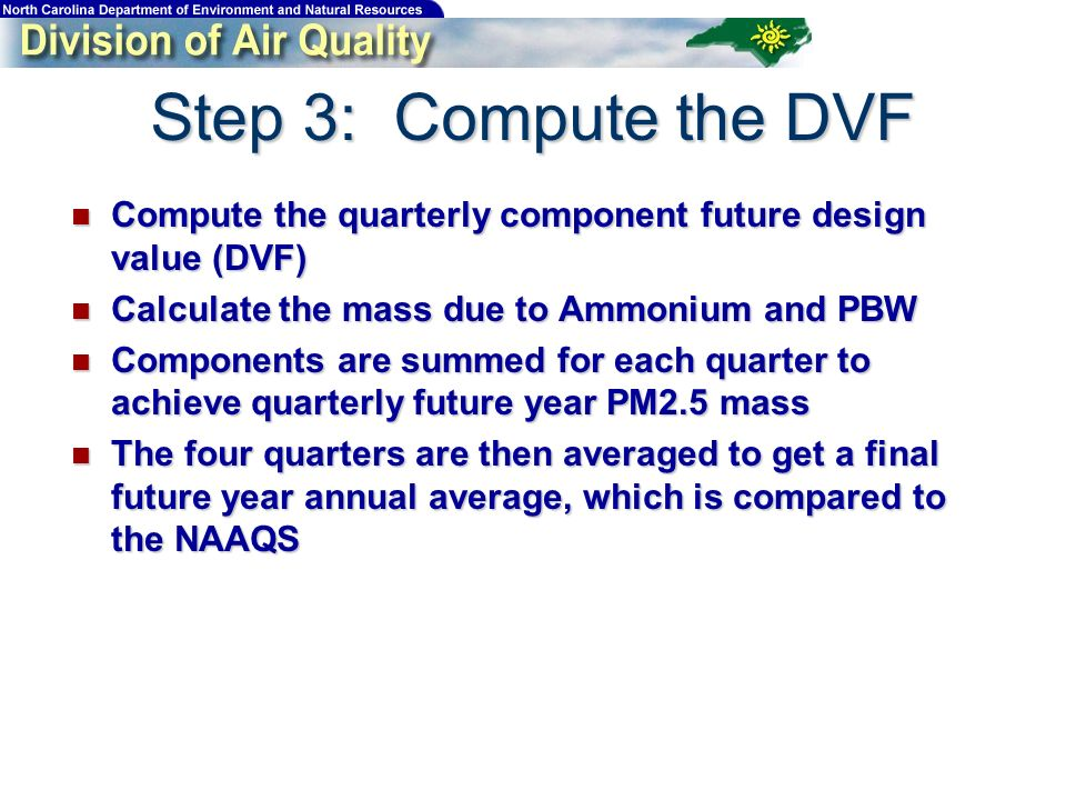 Step 3: Compute the DVF Compute the quarterly component future design value (DVF) Compute the quarterly component future design value (DVF) Calculate the mass due to Ammonium and PBW Calculate the mass due to Ammonium and PBW Components are summed for each quarter to achieve quarterly future year PM2.5 mass Components are summed for each quarter to achieve quarterly future year PM2.5 mass The four quarters are then averaged to get a final future year annual average, which is compared to the NAAQS The four quarters are then averaged to get a final future year annual average, which is compared to the NAAQS