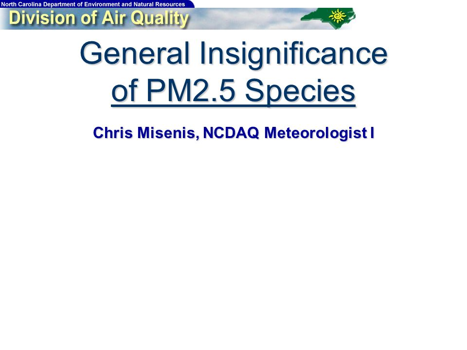 General Insignificance of PM2.5 Species Chris Misenis, NCDAQ Meteorologist I
