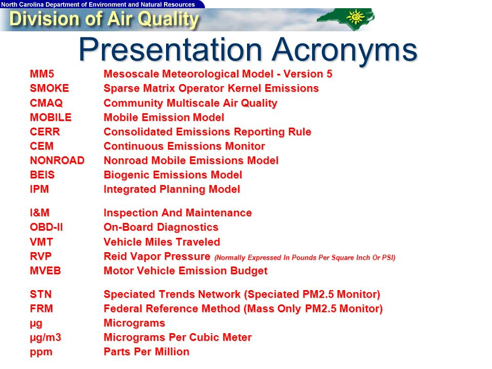 Presentation Acronyms MM5Mesoscale Meteorological Model - Version 5 SMOKESparse Matrix Operator Kernel Emissions CMAQCommunity Multiscale Air Quality MOBILEMobile Emission Model CERRConsolidated Emissions Reporting Rule CEMContinuous Emissions Monitor NONROADNonroad Mobile Emissions Model BEISBiogenic Emissions Model IPMIntegrated Planning Model I&MInspection And Maintenance OBD-IIOn-Board Diagnostics VMTVehicle Miles Traveled RVPReid Vapor Pressure (Normally Expressed In Pounds Per Square Inch Or PSI) MVEBMotor Vehicle Emission Budget STNSpeciated Trends Network (Speciated PM2.5 Monitor) FRMFederal Reference Method (Mass Only PM2.5 Monitor) µgMicrograms µg/m3Micrograms Per Cubic Meter ppmParts Per Million