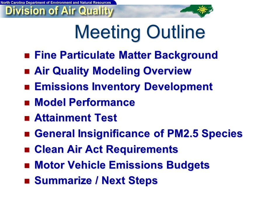 Meeting Outline Fine Particulate Matter Background Fine Particulate Matter Background Air Quality Modeling Overview Air Quality Modeling Overview Emissions Inventory Development Emissions Inventory Development Model Performance Model Performance Attainment Test Attainment Test General Insignificance of PM2.5 Species General Insignificance of PM2.5 Species Clean Air Act Requirements Clean Air Act Requirements Motor Vehicle Emissions Budgets Motor Vehicle Emissions Budgets Summarize / Next Steps Summarize / Next Steps
