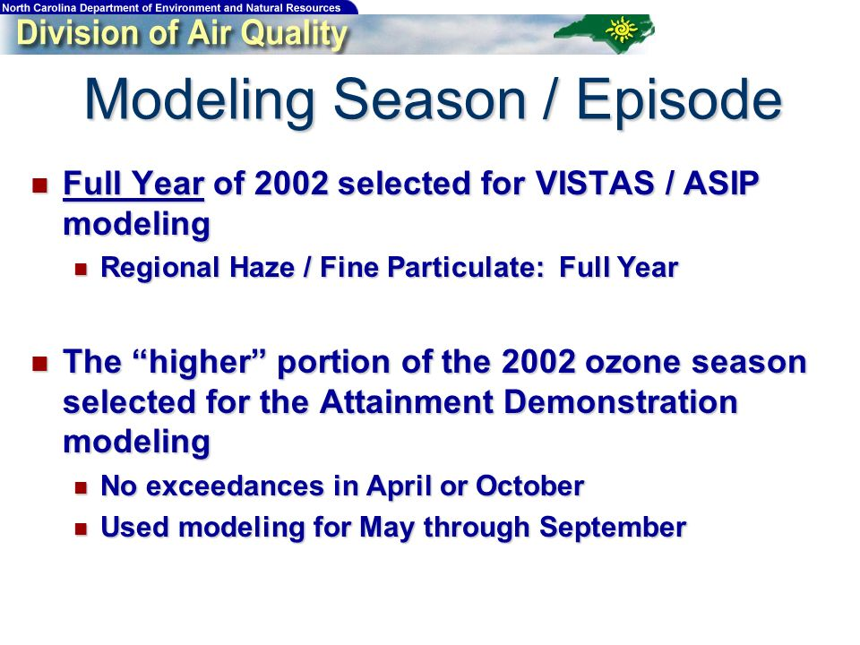 Modeling Season / Episode Full Year of 2002 selected for VISTAS / ASIP modeling Full Year of 2002 selected for VISTAS / ASIP modeling Regional Haze / Fine Particulate: Full Year Regional Haze / Fine Particulate: Full Year The higher portion of the 2002 ozone season selected for the Attainment Demonstration modeling The higher portion of the 2002 ozone season selected for the Attainment Demonstration modeling No exceedances in April or October No exceedances in April or October Used modeling for May through September Used modeling for May through September