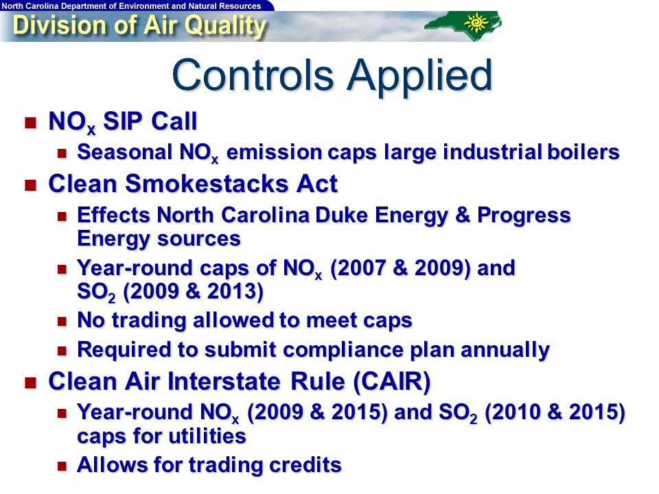 Controls Applied NO x SIP Call NO x SIP Call Seasonal NO x emission caps large industrial boilers Seasonal NO x emission caps large industrial boilers Clean Smokestacks Act Clean Smokestacks Act Effects North Carolina Duke Energy & Progress Energy sources Effects North Carolina Duke Energy & Progress Energy sources Year-round caps of NO x (2007 & 2009) and SO 2 (2009 & 2013) Year-round caps of NO x (2007 & 2009) and SO 2 (2009 & 2013) No trading allowed to meet caps No trading allowed to meet caps Required to submit compliance plan annually Required to submit compliance plan annually Clean Air Interstate Rule (CAIR) Clean Air Interstate Rule (CAIR) Year-round NO x (2009 & 2015) and SO 2 (2010 & 2015) caps for utilities Year-round NO x (2009 & 2015) and SO 2 (2010 & 2015) caps for utilities Allows for trading credits Allows for trading credits