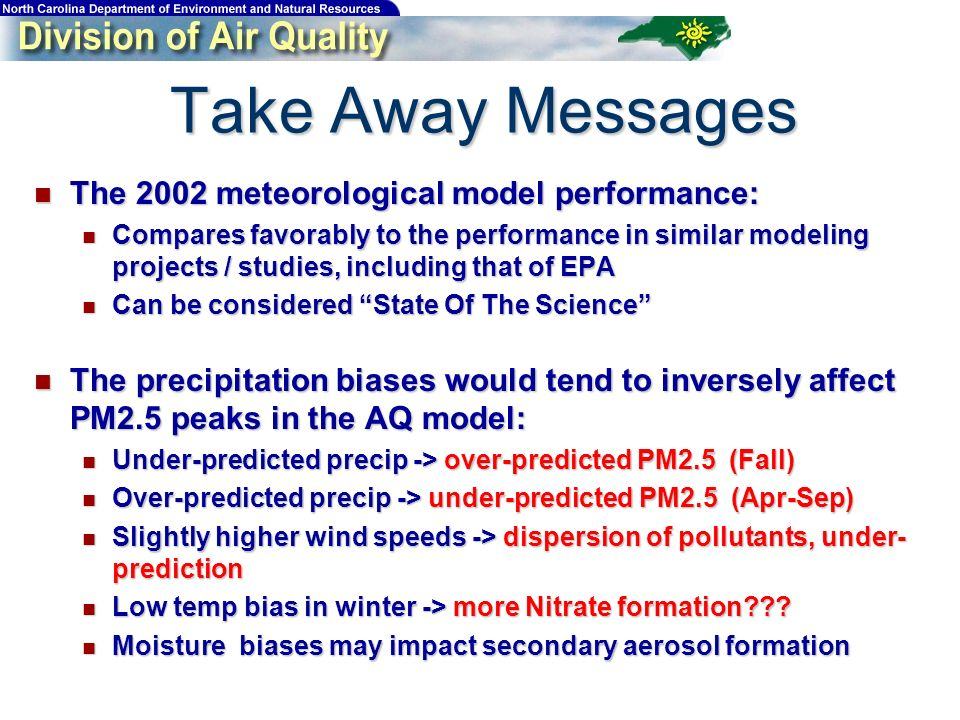 Take Away Messages The 2002 meteorological model performance: The 2002 meteorological model performance: Compares favorably to the performance in similar modeling projects / studies, including that of EPA Compares favorably to the performance in similar modeling projects / studies, including that of EPA Can be considered State Of The Science Can be considered State Of The Science The precipitation biases would tend to inversely affect PM2.5 peaks in the AQ model: The precipitation biases would tend to inversely affect PM2.5 peaks in the AQ model: Under-predicted precip -> over-predicted PM2.5 (Fall) Under-predicted precip -> over-predicted PM2.5 (Fall) Over-predicted precip -> under-predicted PM2.5 (Apr-Sep) Over-predicted precip -> under-predicted PM2.5 (Apr-Sep) Slightly higher wind speeds -> dispersion of pollutants, under- prediction Slightly higher wind speeds -> dispersion of pollutants, under- prediction Low temp bias in winter -> more Nitrate formation??.