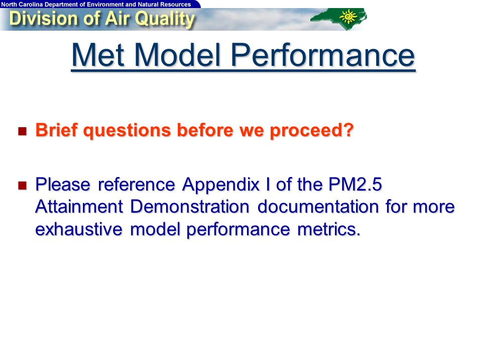 Met Model Performance Brief questions before we proceed? Brief questions before we proceed? Please reference Appendix I of the PM2.5 Attainment Demons
