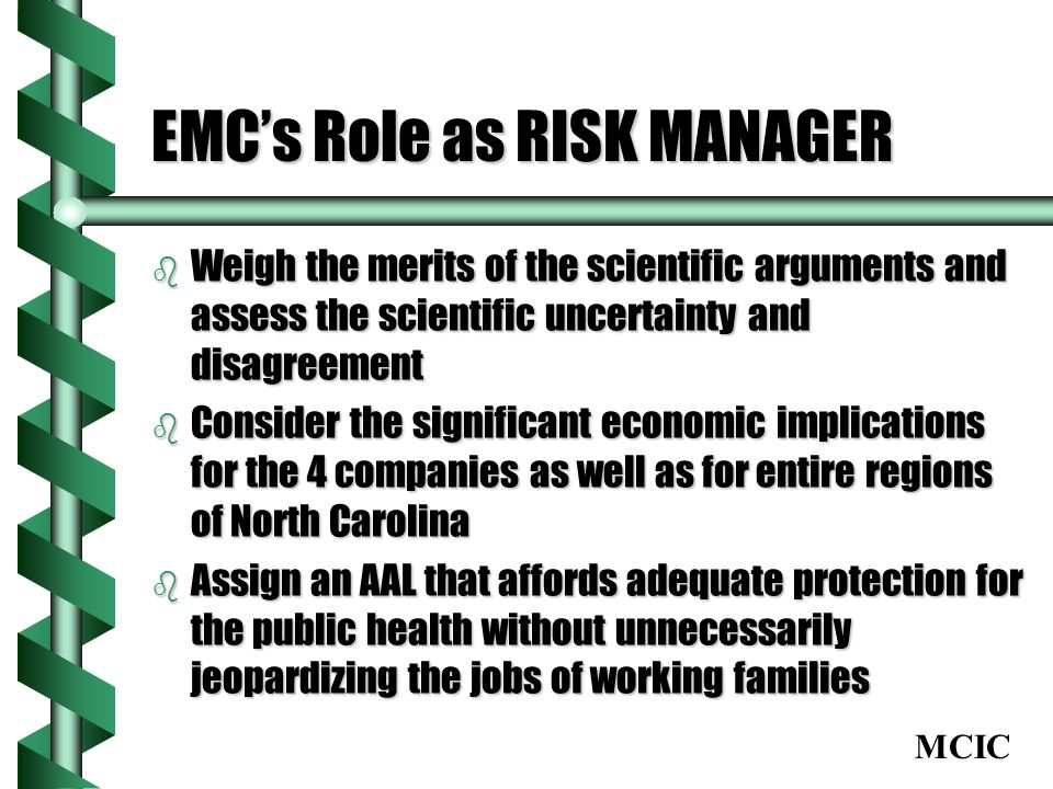 MCIC EMCs Role as RISK MANAGER b Weigh the merits of the scientific arguments and assess the scientific uncertainty and disagreement b Consider the significant economic implications for the 4 companies as well as for entire regions of North Carolina b Assign an AAL that affords adequate protection for the public health without unnecessarily jeopardizing the jobs of working families