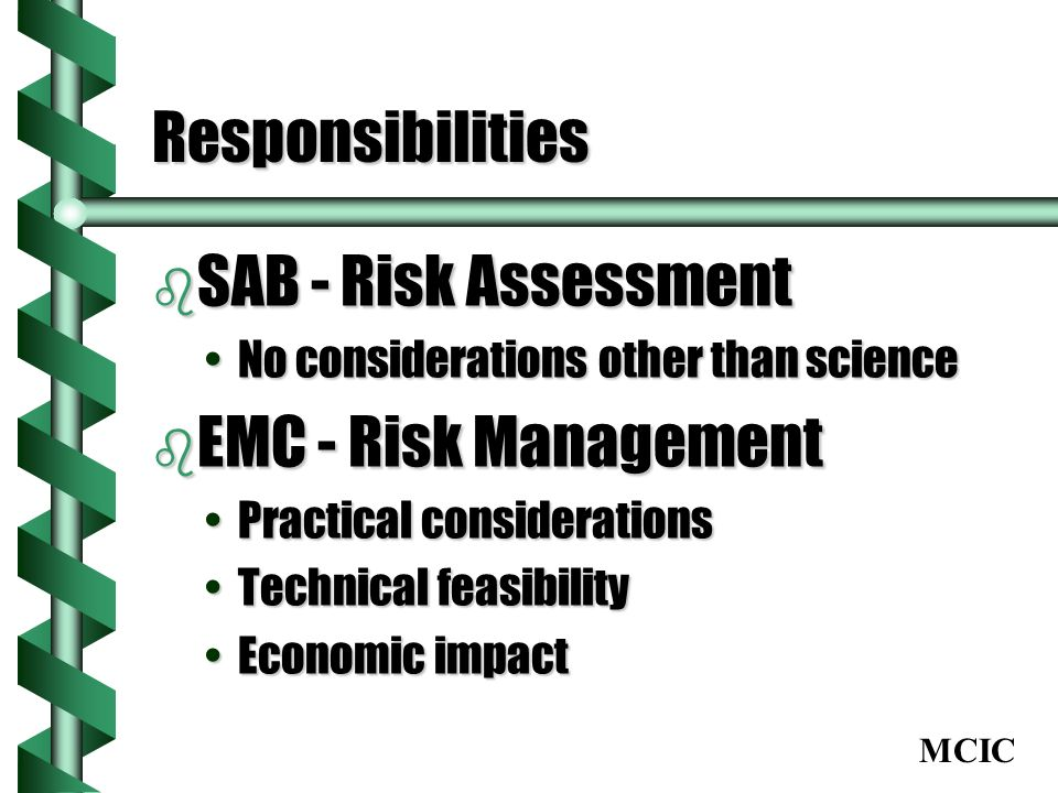 MCIC Responsibilities b SAB - Risk Assessment No considerations other than scienceNo considerations other than science b EMC - Risk Management Practical considerationsPractical considerations Technical feasibilityTechnical feasibility Economic impactEconomic impact