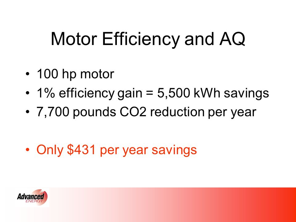 Motor Efficiency and AQ 100 hp motor 1% efficiency gain = 5,500 kWh savings 7,700 pounds CO2 reduction per year Only $431 per year savings