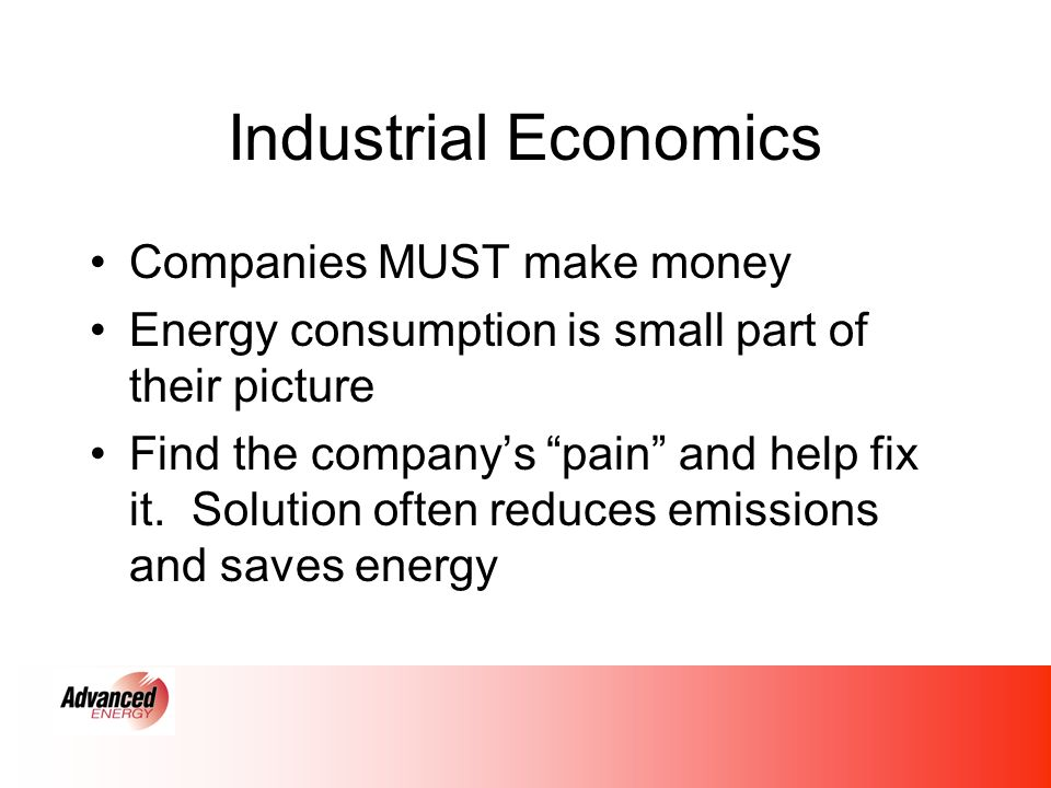 Industrial Economics Companies MUST make money Energy consumption is small part of their picture Find the companys pain and help fix it.